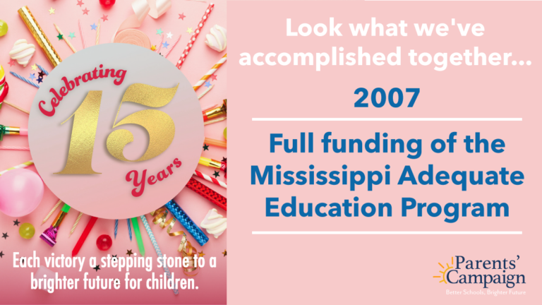 Our very first action alert came in late 2006 after Gov. Barbour announced publicly that the MAEP would never be fully funded while he was governor. And WOW, did you ever come through for Mississippi children! Together, we made thousands of calls to legislators and Gov. Barbour's office, leading up to a HUGE victory – a rare about-face by the governor and full funding of the MAEP in the 2007 Legislative Session. Decades of work by advocates and organizations prior to The Parents' Campaign's founding laid the groundwork for that success.